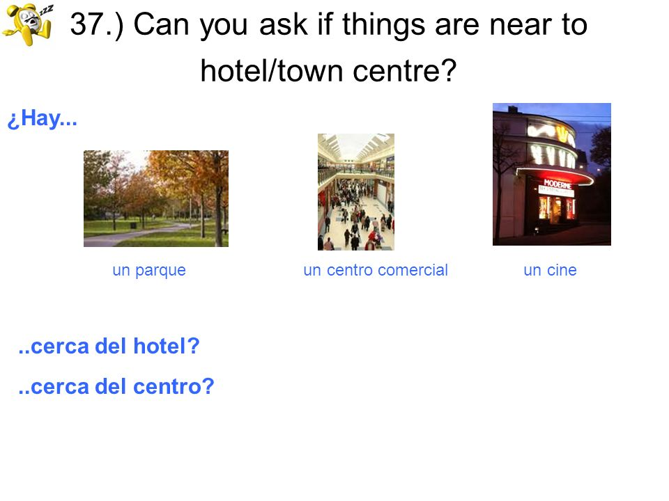 37.) Can you ask if things are near to hotel/town centre