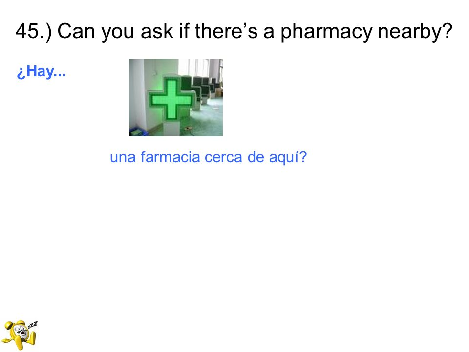 45.) Can you ask if there's a pharmacy nearby