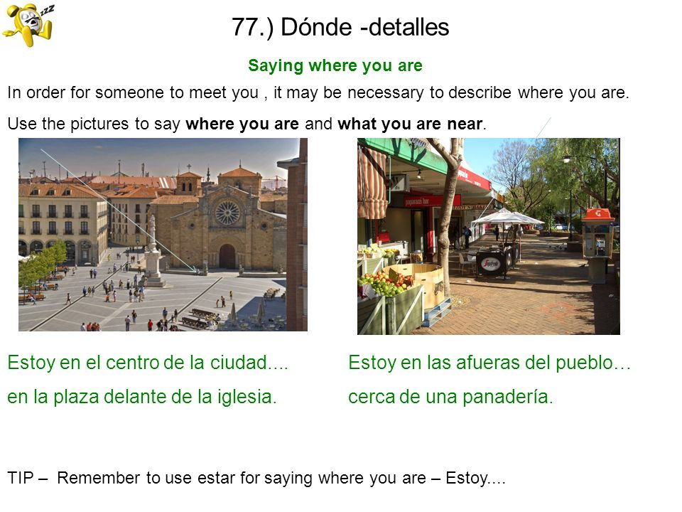 77.) Dónde -detalles Saying where you are. In order for someone to meet you , it may be necessary to describe where you are.