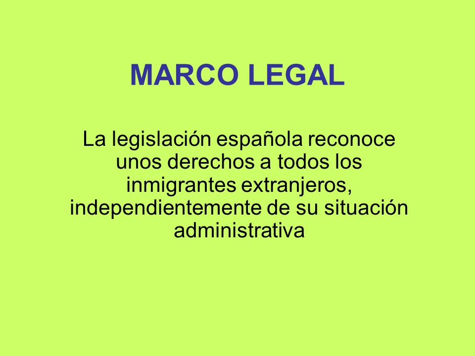 MARCO LEGAL La legislación española reconoce unos derechos a todos los inmigrantes extranjeros, independientemente de su situación administrativa.