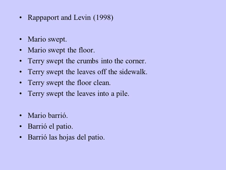 Rappaport and Levin (1998) Mario swept. Mario swept the floor. Terry swept the crumbs into the corner.
