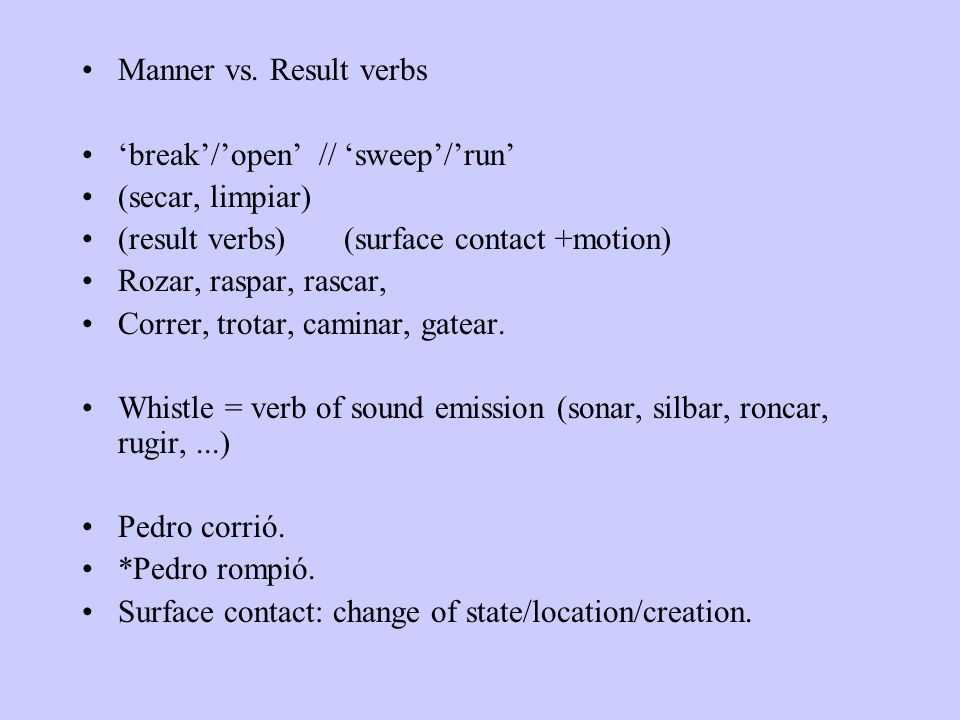 Manner vs. Result verbs 'break'/'open' // 'sweep'/'run' (secar, limpiar) (result verbs) (surface contact +motion)