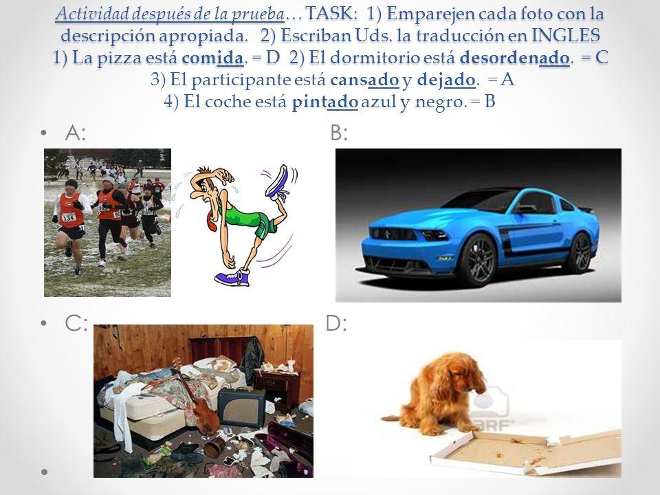 Actividad después de la prueba… TASK: 1) Emparejen cada foto con la descripción apropiada. 2) Escriban Uds. la traducción en INGLES 1) La pizza está comida. = D 2) El dormitorio está desordenado. = C 3) El participante está cansado y dejado. = A 4) El coche está pintado azul y negro. = B