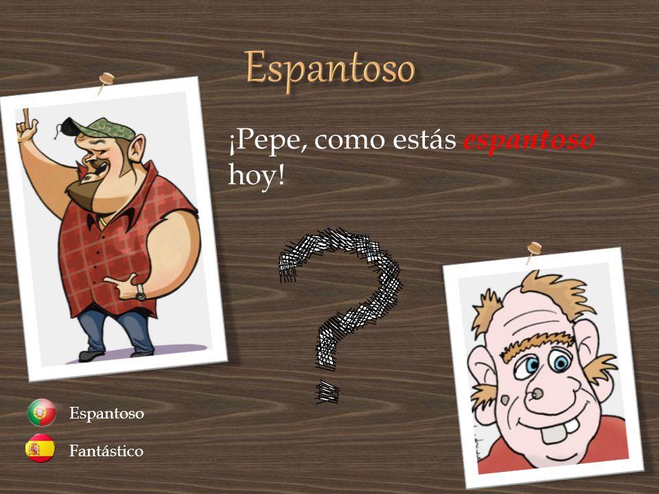 Espantoso ¡Pepe, como estás espantoso hoy! Fantástico Espantoso