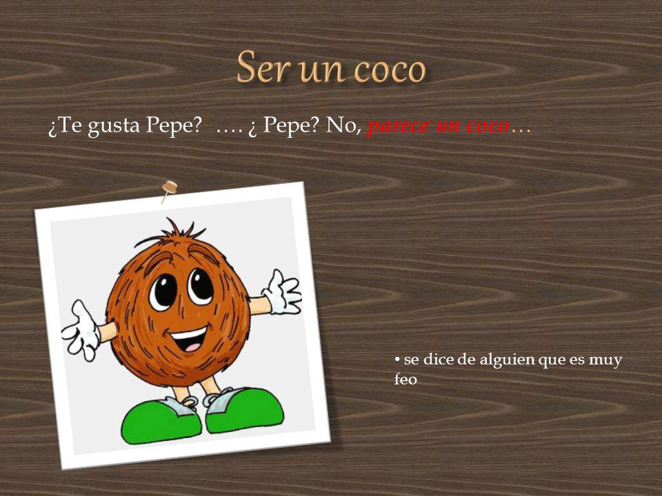 Ser un coco ¿Te gusta Pepe …. ¿ Pepe No, parece un coco…