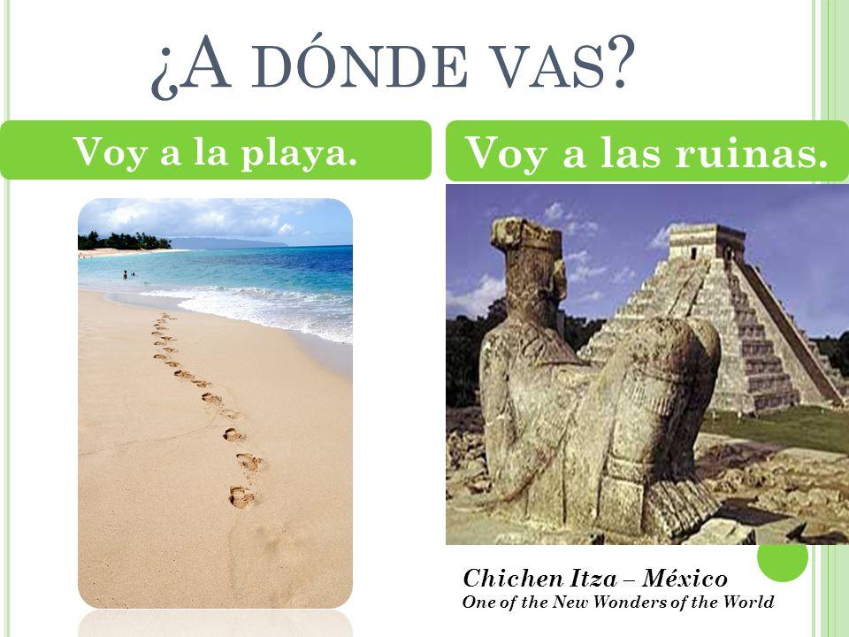 ¿A dónde vas Voy a las ruinas. Voy a la playa. Chichen Itza – México