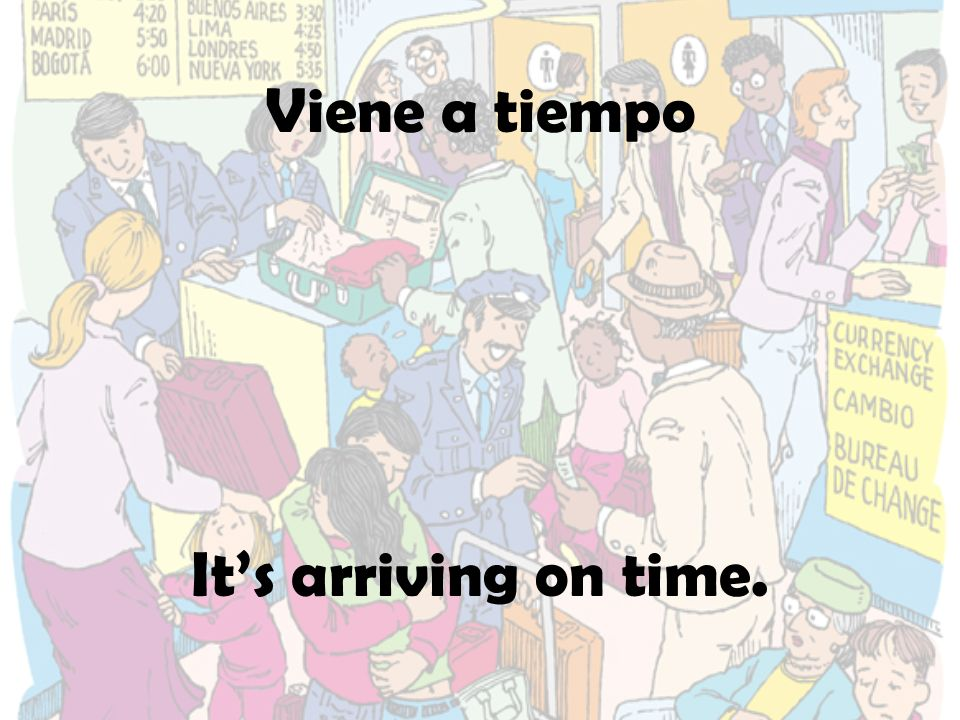 Viene a tiempo It's arriving on time.