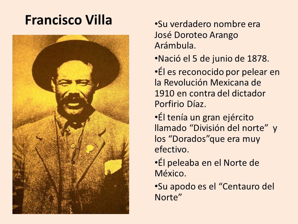 Francisco Villa Su verdadero nombre era José Doroteo Arango Arámbula.