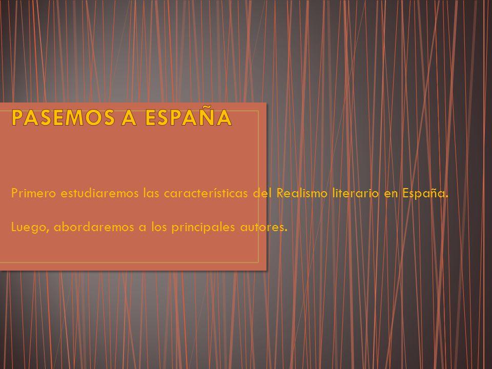 PASEMOS A ESPAÑA Primero estudiaremos las características del Realismo literario en España.
