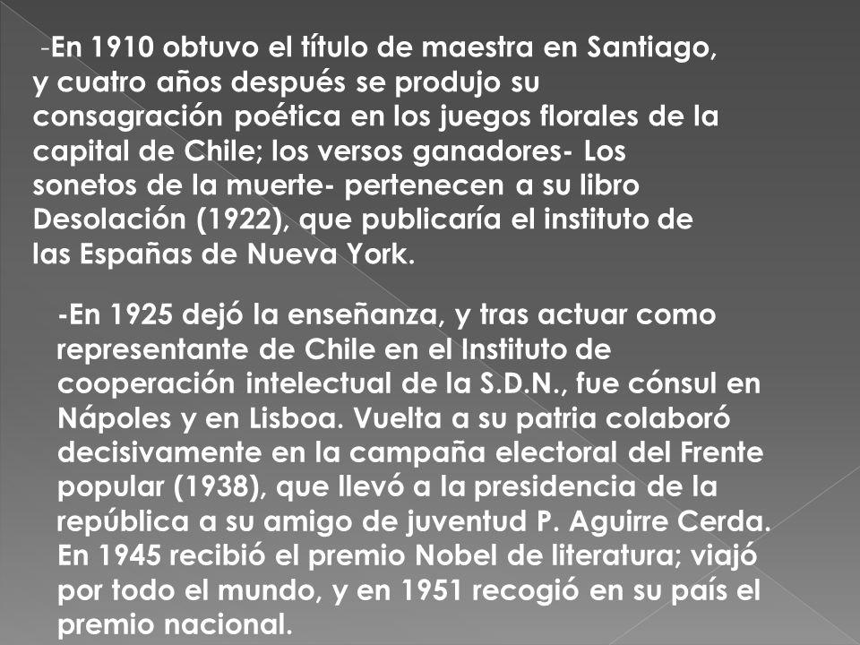 -En 1910 obtuvo el título de maestra en Santiago, y cuatro años después se produjo su consagración poética en los juegos florales de la capital de Chile; los versos ganadores- Los sonetos de la muerte- pertenecen a su libro Desolación (1922), que publicaría el instituto de las Españas de Nueva York.