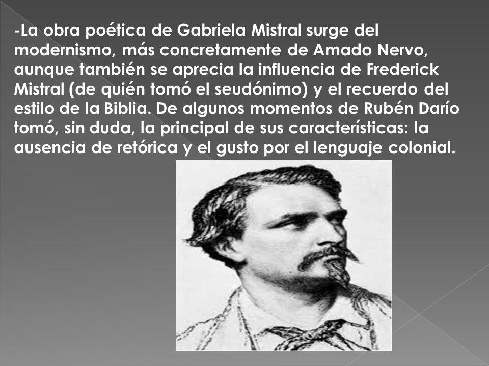 -La obra poética de Gabriela Mistral surge del modernismo, más concretamente de Amado Nervo, aunque también se aprecia la influencia de Frederick Mistral (de quién tomó el seudónimo) y el recuerdo del estilo de la Biblia.