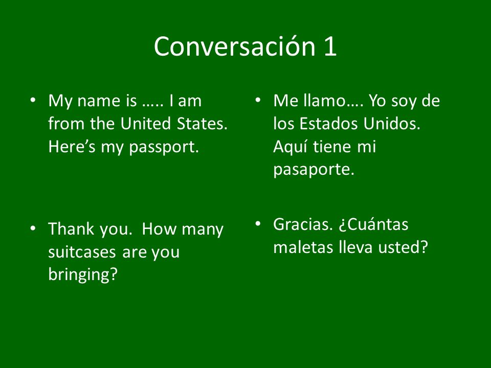Conversación 1 My name is ….. I am from the United States. Here's my passport. Thank you. How many suitcases are you bringing