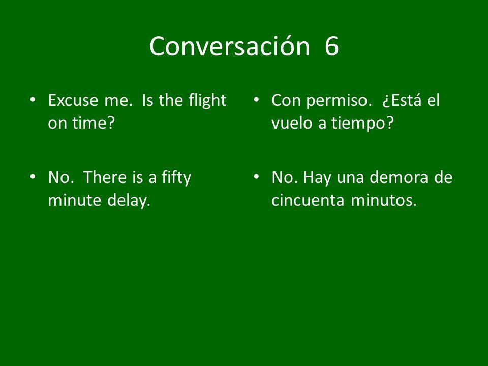 Conversación 6 Excuse me. Is the flight on time