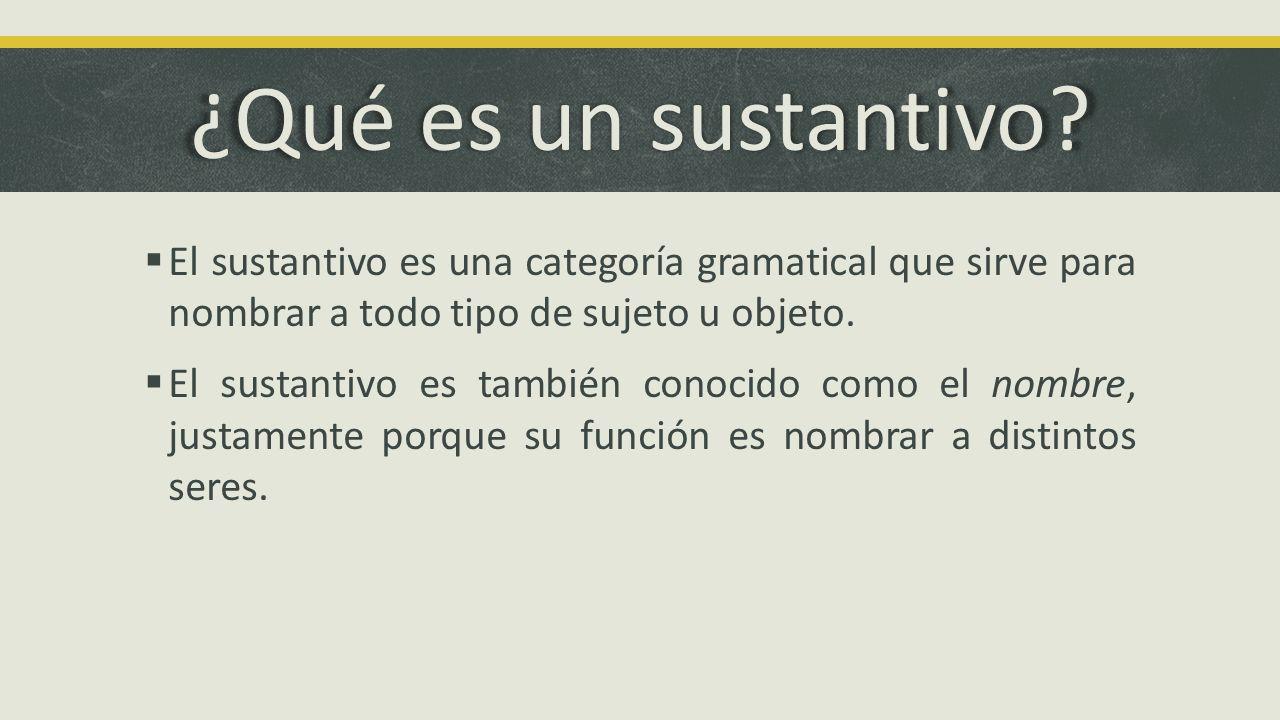 ¿Qué es un sustantivo El sustantivo es una categoría gramatical que sirve para nombrar a todo tipo de sujeto u objeto.