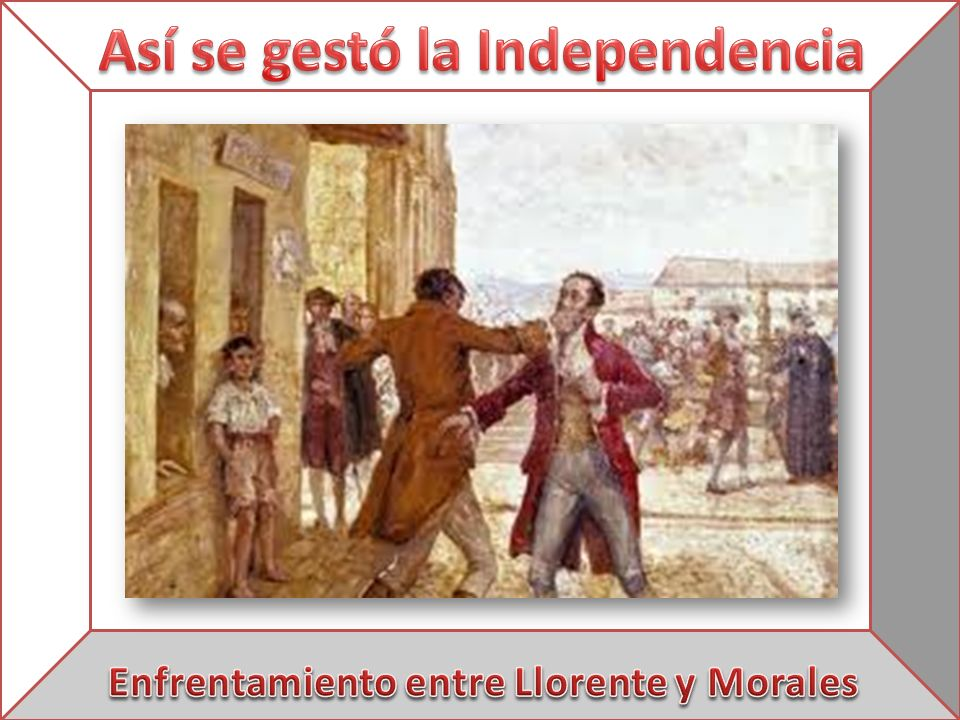 Así se gestó la Independencia Enfrentamiento entre Llorente y Morales