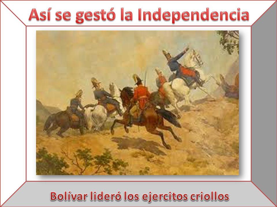 Así se gestó la Independencia Bolívar lideró los ejercitos criollos