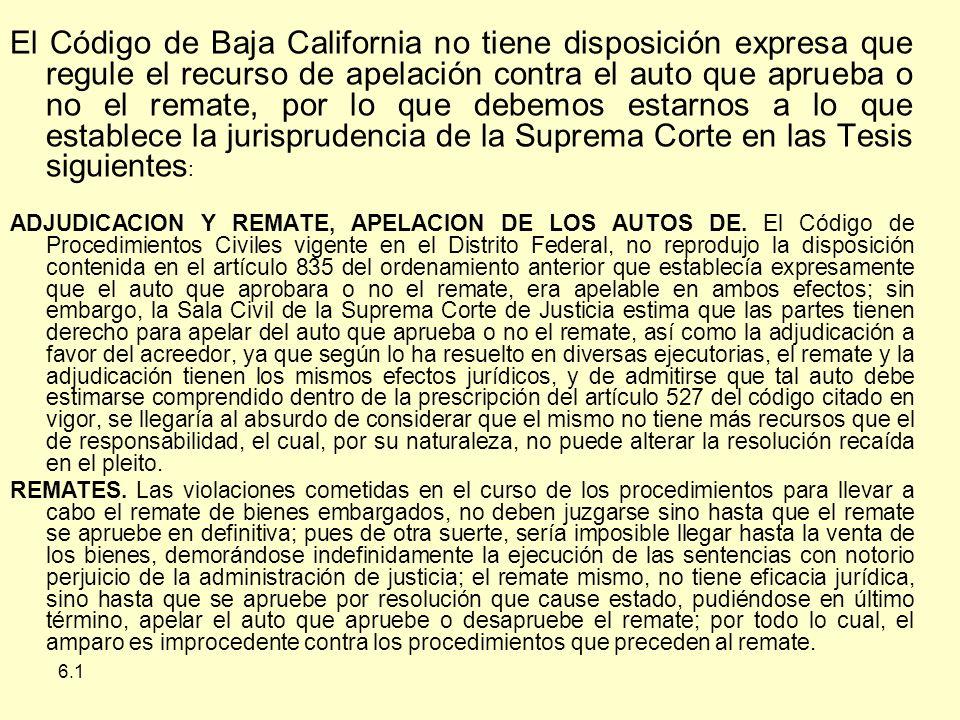 El Código de Baja California no tiene disposición expresa que regule el recurso de apelación contra el auto que aprueba o no el remate, por lo que debemos estarnos a lo que establece la jurisprudencia de la Suprema Corte en las Tesis siguientes: