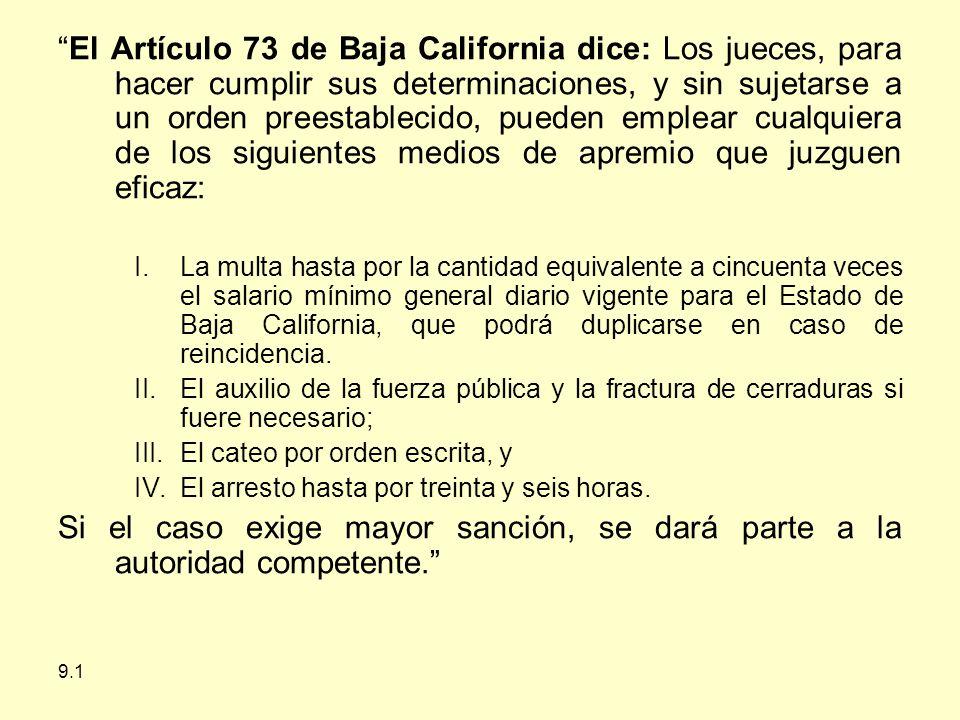 El Artículo 73 de Baja California dice: Los jueces, para hacer cumplir sus determinaciones, y sin sujetarse a un orden preestablecido, pueden emplear cualquiera de los siguientes medios de apremio que juzguen eficaz: