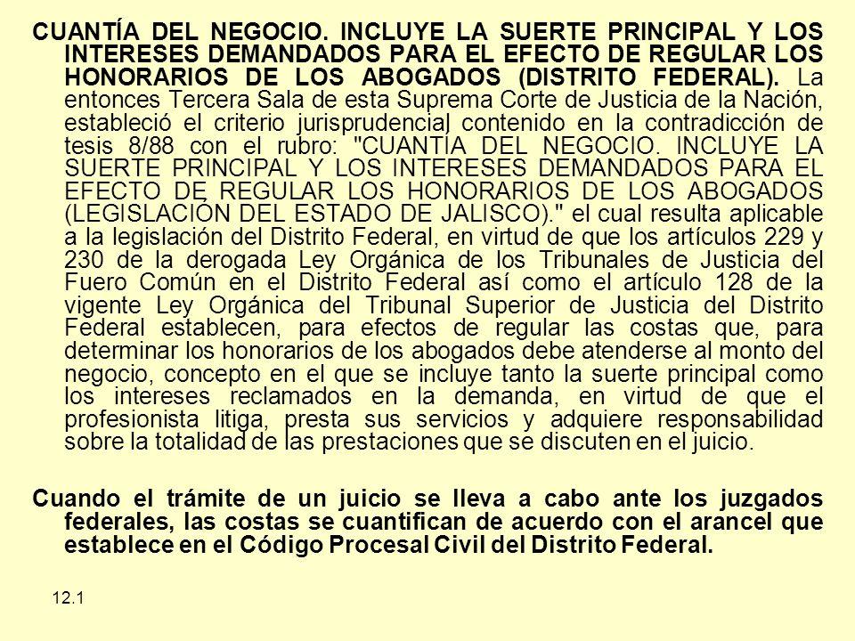 CUANTÍA DEL NEGOCIO. INCLUYE LA SUERTE PRINCIPAL Y LOS INTERESES DEMANDADOS PARA EL EFECTO DE REGULAR LOS HONORARIOS DE LOS ABOGADOS (DISTRITO FEDERAL). La entonces Tercera Sala de esta Suprema Corte de Justicia de la Nación, estableció el criterio jurisprudencial contenido en la contradicción de tesis 8/88 con el rubro: CUANTÍA DEL NEGOCIO. INCLUYE LA SUERTE PRINCIPAL Y LOS INTERESES DEMANDADOS PARA EL EFECTO DE REGULAR LOS HONORARIOS DE LOS ABOGADOS (LEGISLACIÓN DEL ESTADO DE JALISCO). el cual resulta aplicable a la legislación del Distrito Federal, en virtud de que los artículos 229 y 230 de la derogada Ley Orgánica de los Tribunales de Justicia del Fuero Común en el Distrito Federal así como el artículo 128 de la vigente Ley Orgánica del Tribunal Superior de Justicia del Distrito Federal establecen, para efectos de regular las costas que, para determinar los honorarios de los abogados debe atenderse al monto del negocio, concepto en el que se incluye tanto la suerte principal como los intereses reclamados en la demanda, en virtud de que el profesionista litiga, presta sus servicios y adquiere responsabilidad sobre la totalidad de las prestaciones que se discuten en el juicio.