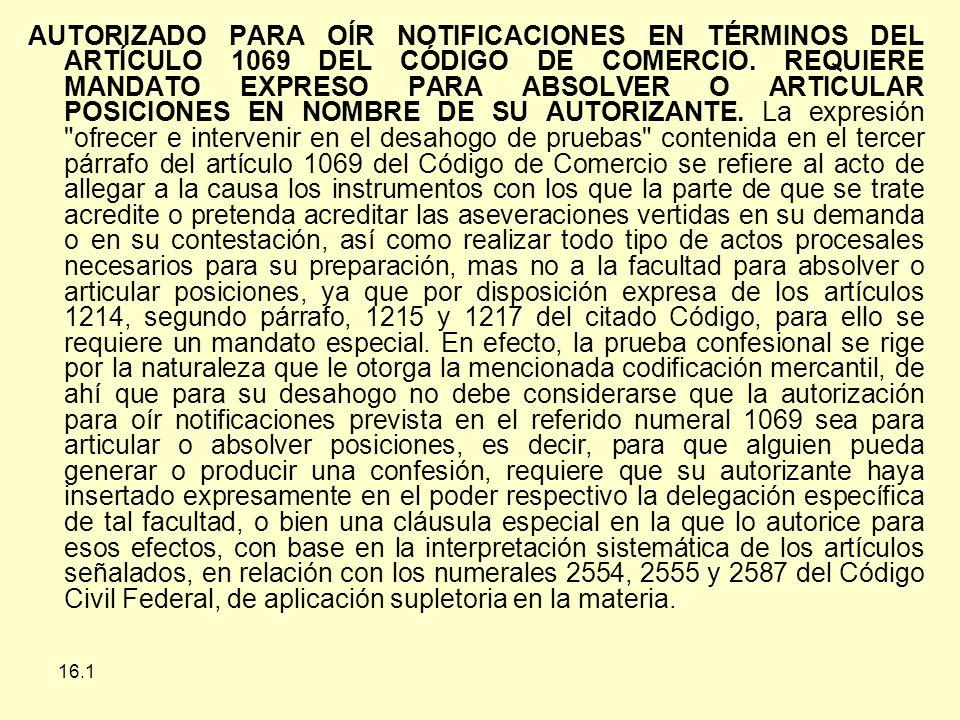 AUTORIZADO PARA OÍR NOTIFICACIONES EN TÉRMINOS DEL ARTÍCULO 1069 DEL CÓDIGO DE COMERCIO. REQUIERE MANDATO EXPRESO PARA ABSOLVER O ARTICULAR POSICIONES EN NOMBRE DE SU AUTORIZANTE. La expresión ofrecer e intervenir en el desahogo de pruebas contenida en el tercer párrafo del artículo 1069 del Código de Comercio se refiere al acto de allegar a la causa los instrumentos con los que la parte de que se trate acredite o pretenda acreditar las aseveraciones vertidas en su demanda o en su contestación, así como realizar todo tipo de actos procesales necesarios para su preparación, mas no a la facultad para absolver o articular posiciones, ya que por disposición expresa de los artículos 1214, segundo párrafo, 1215 y 1217 del citado Código, para ello se requiere un mandato especial. En efecto, la prueba confesional se rige por la naturaleza que le otorga la mencionada codificación mercantil, de ahí que para su desahogo no debe considerarse que la autorización para oír notificaciones prevista en el referido numeral 1069 sea para articular o absolver posiciones, es decir, para que alguien pueda generar o producir una confesión, requiere que su autorizante haya insertado expresamente en el poder respectivo la delegación específica de tal facultad, o bien una cláusula especial en la que lo autorice para esos efectos, con base en la interpretación sistemática de los artículos señalados, en relación con los numerales 2554, 2555 y 2587 del Código Civil Federal, de aplicación supletoria en la materia.