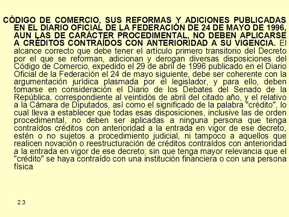 CÓDIGO DE COMERCIO, SUS REFORMAS Y ADICIONES PUBLICADAS EN EL DIARIO OFICIAL DE LA FEDERACIÓN DE 24 DE MAYO DE 1996, AUN LAS DE CARÁCTER PROCEDIMENTAL, NO DEBEN APLICARSE A CRÉDITOS CONTRAÍDOS CON ANTERIORIDAD A SU VIGENCIA. El alcance correcto que debe tener el artículo primero transitorio del Decreto por el que se reforman, adicionan y derogan diversas disposiciones del Código de Comercio, expedido el 29 de abril de 1996 publicado en el Diario Oficial de la Federación el 24 de mayo siguiente, debe ser coherente con la argumentación jurídica plasmada por el legislador, y para ello, deben tomarse en consideración el Diario de los Debates del Senado de la República, correspondiente al veintidós de abril del citado año, y el relativo a la Cámara de Diputados, así como el significado de la palabra crédito , lo cual lleva a establecer que todas esas disposiciones, inclusive las de orden procedimental, no deben ser aplicadas a ninguna persona que tenga contraídos créditos con anterioridad a la entrada en vigor de ese decreto, estén o no sujetos a procedimiento judicial, ni tampoco a aquellos que realicen novación o reestructuración de créditos contraídos con anterioridad a la entrada en vigor de ese decreto; sin que tenga mayor relevancia que el crédito se haya contraído con una institución financiera o con una persona física