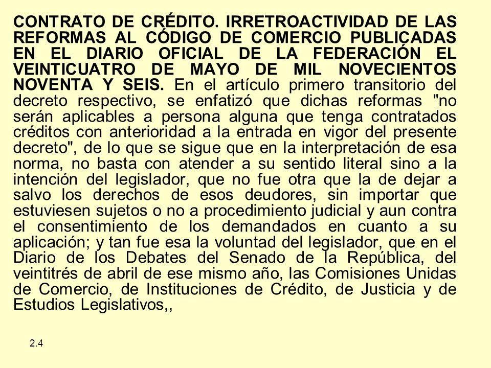 CONTRATO DE CRÉDITO. IRRETROACTIVIDAD DE LAS REFORMAS AL CÓDIGO DE COMERCIO PUBLICADAS EN EL DIARIO OFICIAL DE LA FEDERACIÓN EL VEINTICUATRO DE MAYO DE MIL NOVECIENTOS NOVENTA Y SEIS. En el artículo primero transitorio del decreto respectivo, se enfatizó que dichas reformas no serán aplicables a persona alguna que tenga contratados créditos con anterioridad a la entrada en vigor del presente decreto , de lo que se sigue que en la interpretación de esa norma, no basta con atender a su sentido literal sino a la intención del legislador, que no fue otra que la de dejar a salvo los derechos de esos deudores, sin importar que estuviesen sujetos o no a procedimiento judicial y aun contra el consentimiento de los demandados en cuanto a su aplicación; y tan fue esa la voluntad del legislador, que en el Diario de los Debates del Senado de la República, del veintitrés de abril de ese mismo año, las Comisiones Unidas de Comercio, de Instituciones de Crédito, de Justicia y de Estudios Legislativos,,