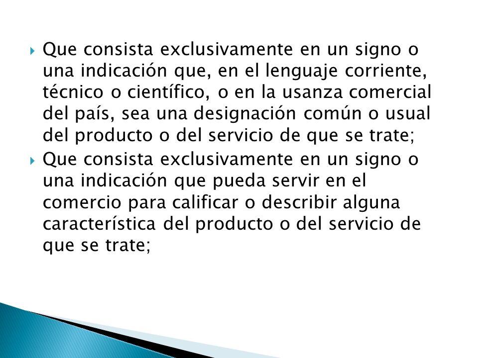 Que consista exclusivamente en un signo o una indicación que, en el lenguaje corriente, técnico o científico, o en la usanza comercial del país, sea una designación común o usual del producto o del servicio de que se trate;