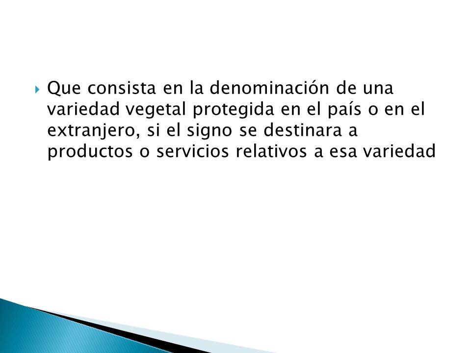 Que consista en la denominación de una variedad vegetal protegida en el país o en el extranjero, si el signo se destinara a productos o servicios relativos a esa variedad