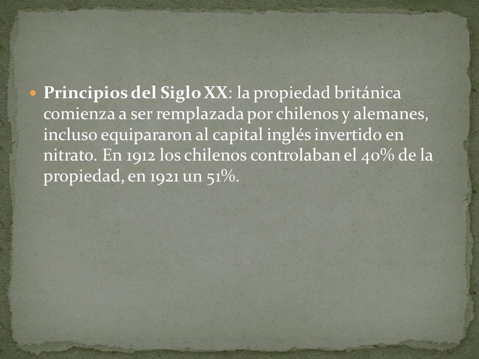 Principios del Siglo XX: la propiedad británica comienza a ser remplazada por chilenos y alemanes, incluso equipararon al capital inglés invertido en nitrato.