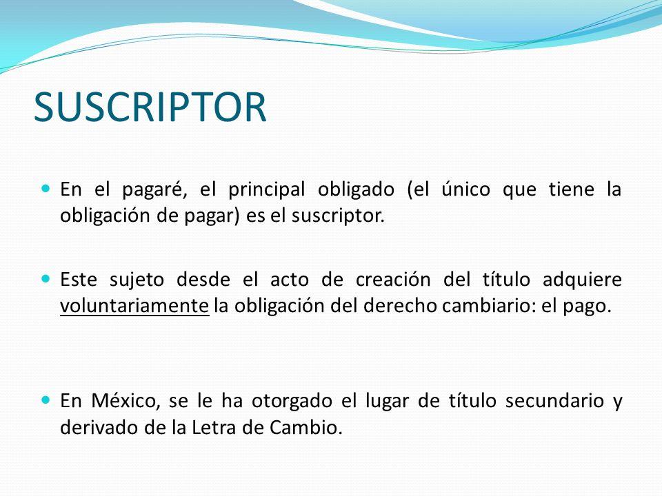 SUSCRIPTOR En el pagaré, el principal obligado (el único que tiene la obligación de pagar) es el suscriptor.