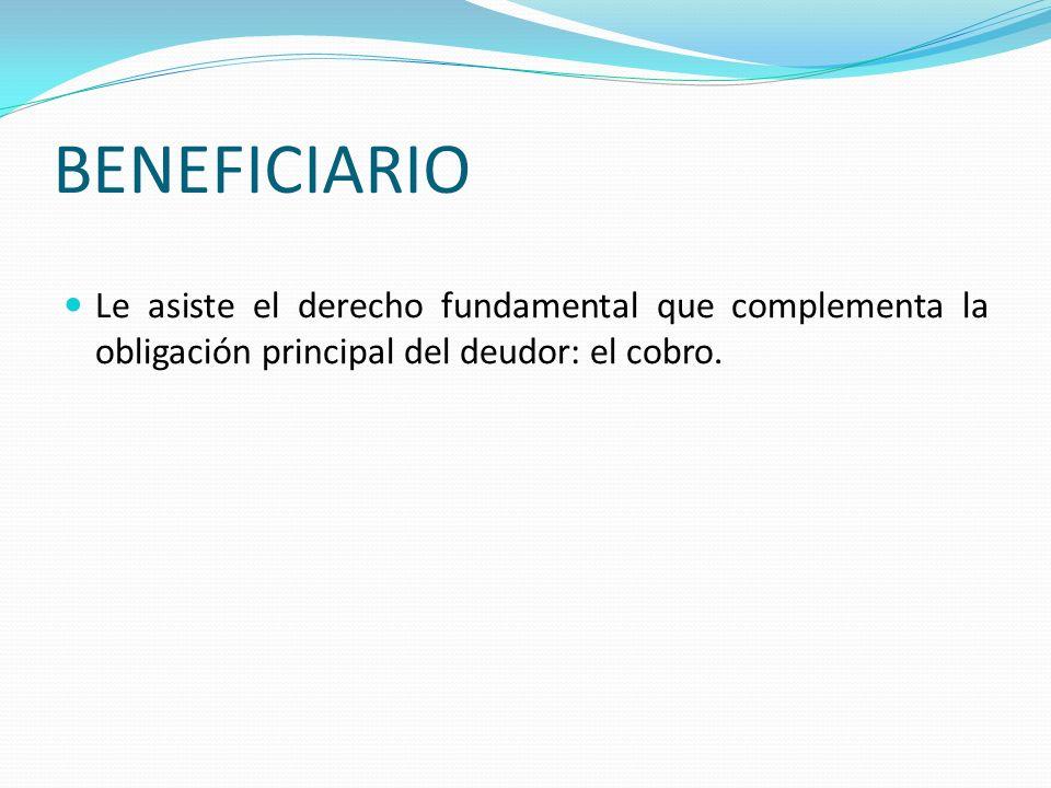 BENEFICIARIO Le asiste el derecho fundamental que complementa la obligación principal del deudor: el cobro.