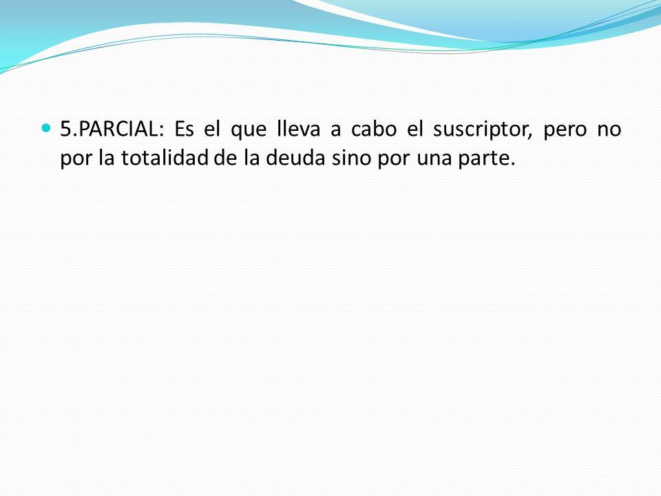 5.PARCIAL: Es el que lleva a cabo el suscriptor, pero no por la totalidad de la deuda sino por una parte.