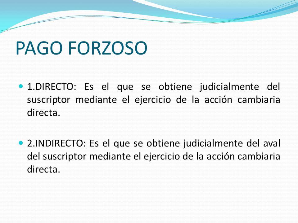 PAGO FORZOSO 1.DIRECTO: Es el que se obtiene judicialmente del suscriptor mediante el ejercicio de la acción cambiaria directa.
