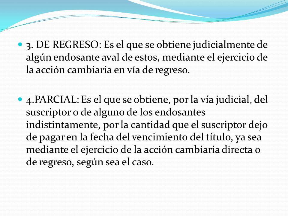 3. DE REGRESO: Es el que se obtiene judicialmente de algún endosante aval de estos, mediante el ejercicio de la acción cambiaria en vía de regreso.