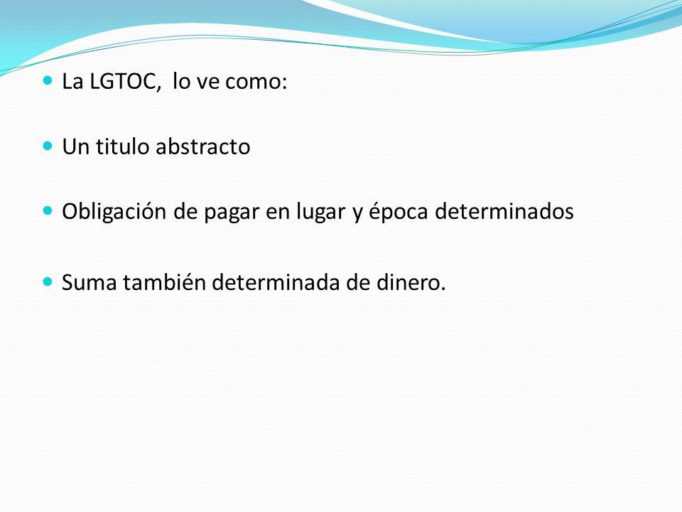 La LGTOC, lo ve como: Un titulo abstracto. Obligación de pagar en lugar y época determinados.