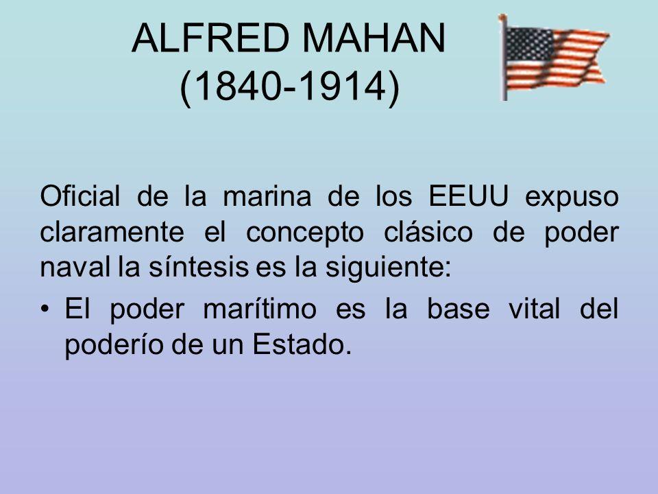 ALFRED MAHAN (1840-1914) Oficial de la marina de los EEUU expuso claramente el concepto clásico de poder naval la síntesis es la siguiente: