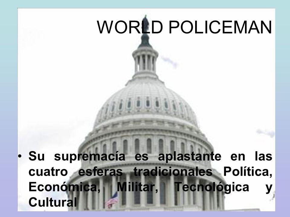 WORLD POLICEMAN Su supremacía es aplastante en las cuatro esferas tradicionales Política, Económica, Militar, Tecnológica y Cultural.