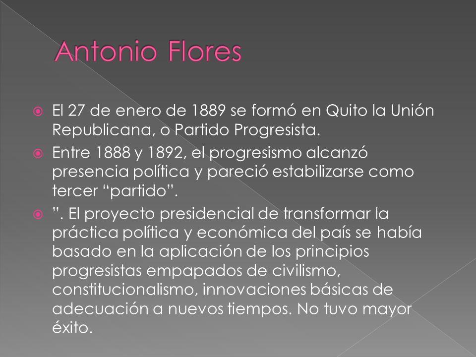 Antonio Flores El 27 de enero de 1889 se formó en Quito la Unión Republicana, o Partido Progresista.