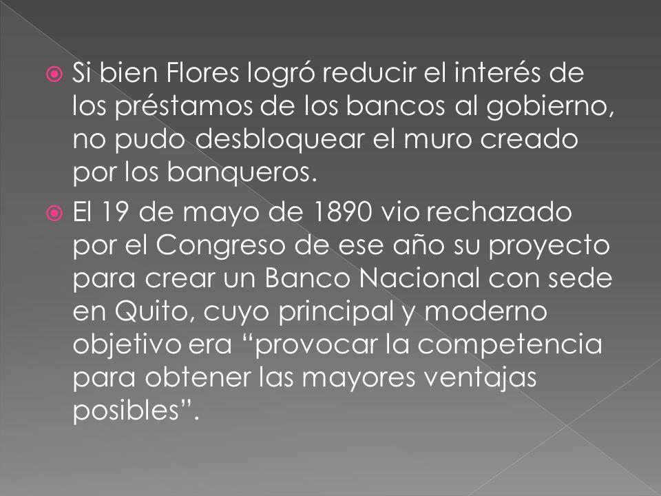 Si bien Flores logró reducir el interés de los préstamos de los bancos al gobierno, no pudo desbloquear el muro creado por los banqueros.
