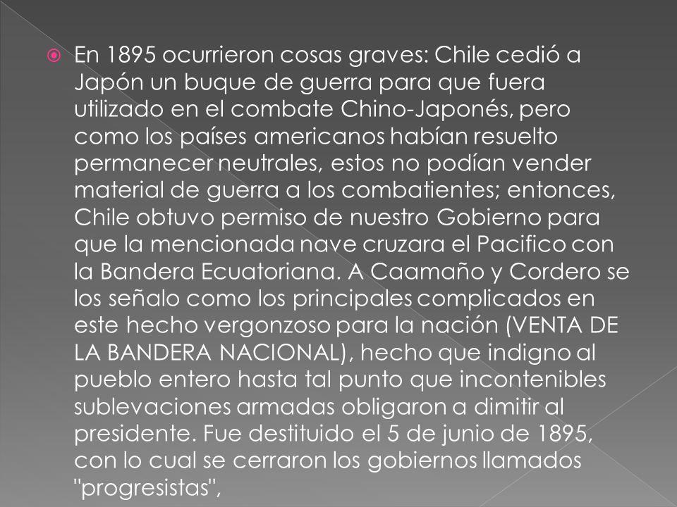 En 1895 ocurrieron cosas graves: Chile cedió a Japón un buque de guerra para que fuera utilizado en el combate Chino-Japonés, pero como los países americanos habían resuelto permanecer neutrales, estos no podían vender material de guerra a los combatientes; entonces, Chile obtuvo permiso de nuestro Gobierno para que la mencionada nave cruzara el Pacifico con la Bandera Ecuatoriana.