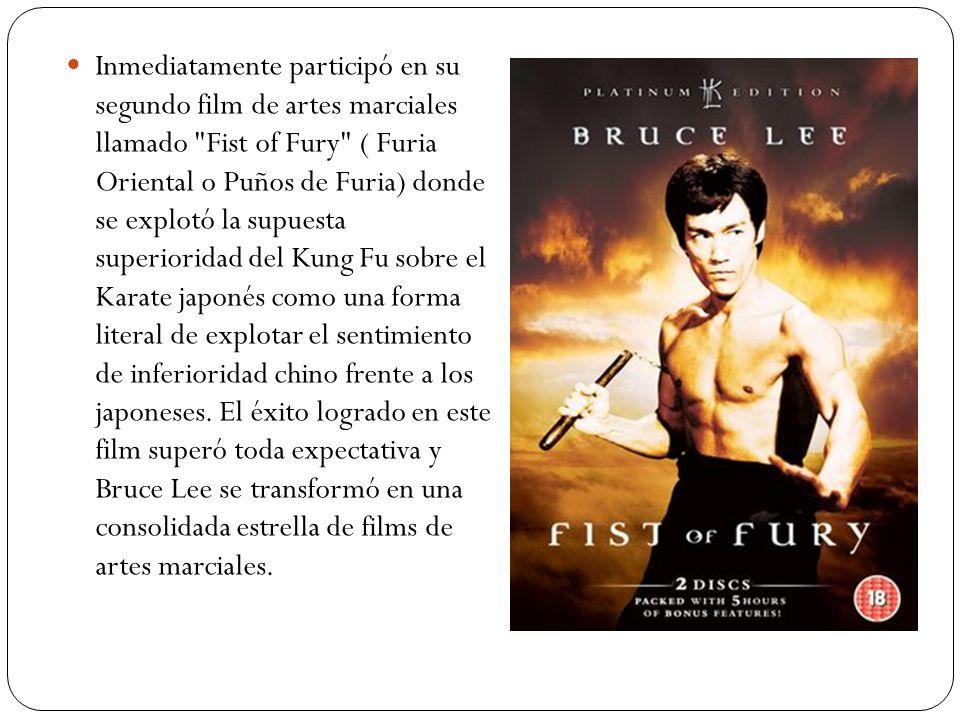 Inmediatamente participó en su segundo film de artes marciales llamado Fist of Fury ( Furia Oriental o Puños de Furia) donde se explotó la supuesta superioridad del Kung Fu sobre el Karate japonés como una forma literal de explotar el sentimiento de inferioridad chino frente a los japoneses.