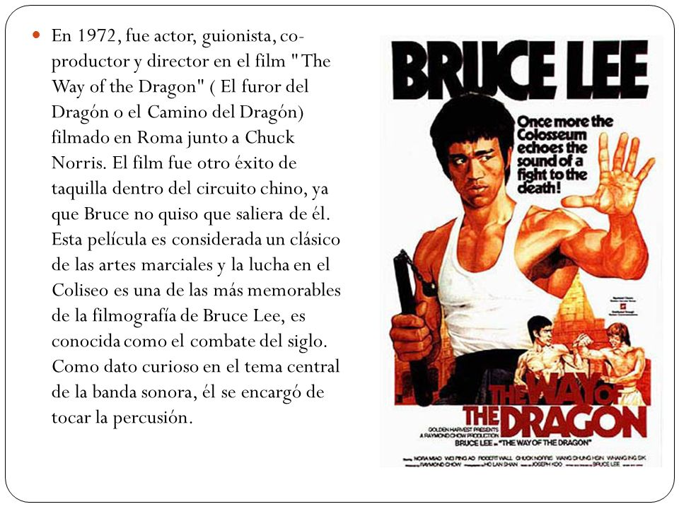 En 1972, fue actor, guionista, co- productor y director en el film The Way of the Dragon ( El furor del Dragón o el Camino del Dragón) filmado en Roma junto a Chuck Norris.