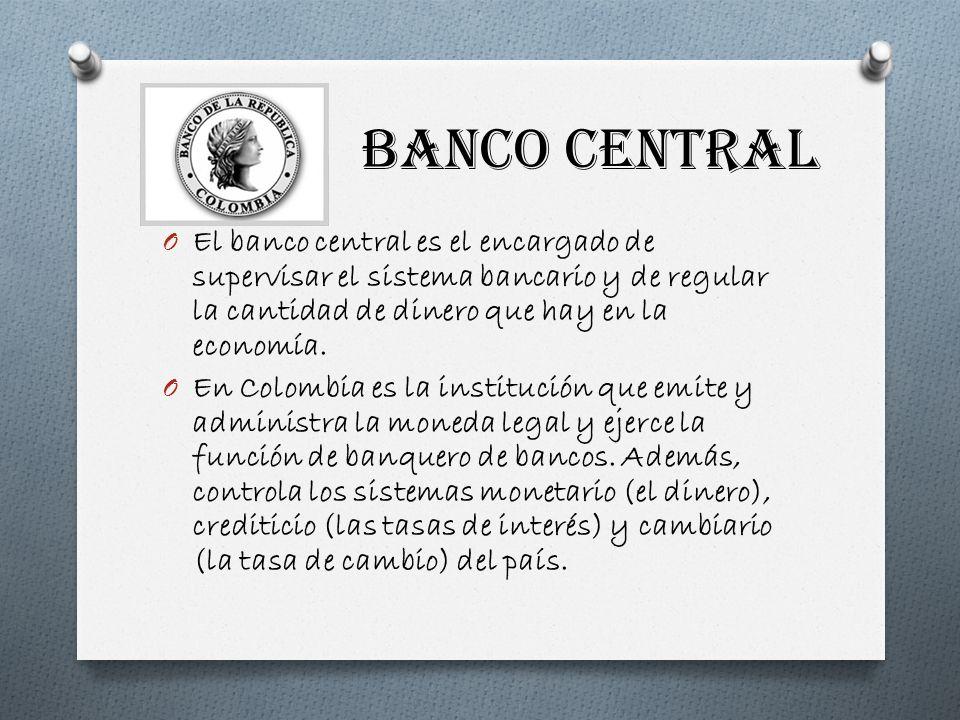 BANCO CENTRAL El banco central es el encargado de supervisar el sistema bancario y de regular la cantidad de dinero que hay en la economía.