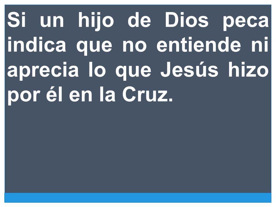 Si un hijo de Dios peca indica que no entiende ni aprecia lo que Jesús hizo por él en la Cruz.
