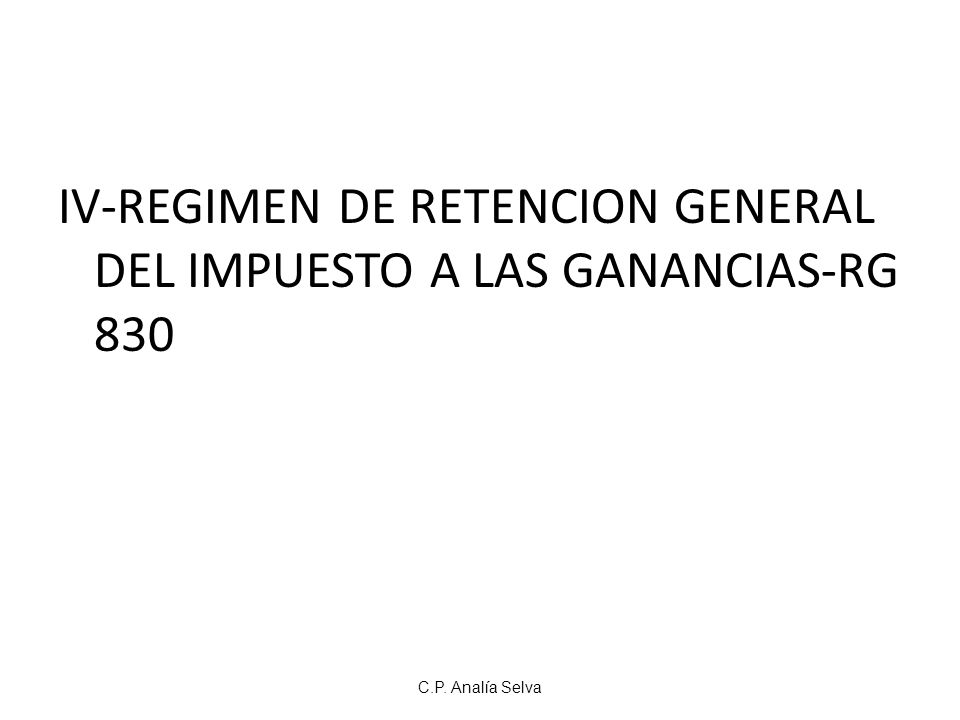 IV-REGIMEN DE RETENCION GENERAL DEL IMPUESTO A LAS GANANCIAS-RG 830