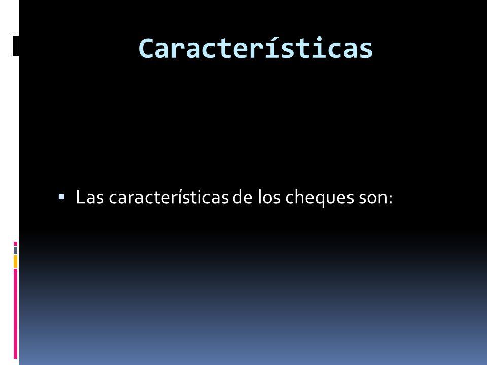 Características Las características de los cheques son: