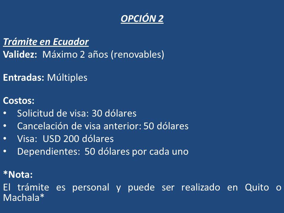 OPCIÓN 2 Trámite en Ecuador. Validez: Máximo 2 años (renovables) Entradas: Múltiples. Costos: Solicitud de visa: 30 dólares.