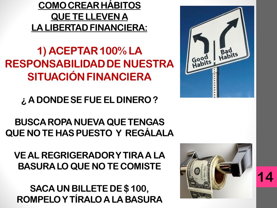 COMO CREAR HÁBITOS QUE TE LLEVEN A LA LIBERTAD FINANCIERA: 1) ACEPTAR 100% LA RESPONSABILIDAD DE NUESTRA SITUACIÓN FINANCIERA ¿ A DONDE SE FUE EL DINERO BUSCA ROPA NUEVA QUE TENGAS QUE NO TE HAS PUESTO Y REGÁLALA VE AL REGRIGERADOR Y TIRA A LA BASURA LO QUE NO TE COMISTE SACA UN BILLETE DE $ 100, ROMPELO Y TÍRALO A LA BASURA