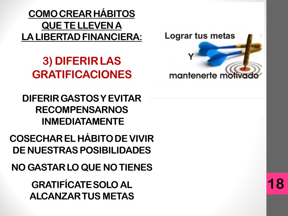 COMO CREAR HÁBITOS QUE TE LLEVEN A LA LIBERTAD FINANCIERA: 3) DIFERIR LAS GRATIFICACIONES DIFERIR GASTOS Y EVITAR RECOMPENSARNOS INMEDIATAMENTE COSECHAR EL HÁBITO DE VIVIR DE NUESTRAS POSIBILIDADES NO GASTAR LO QUE NO TIENES GRATIFÍCATE SOLO AL ALCANZAR TUS METAS