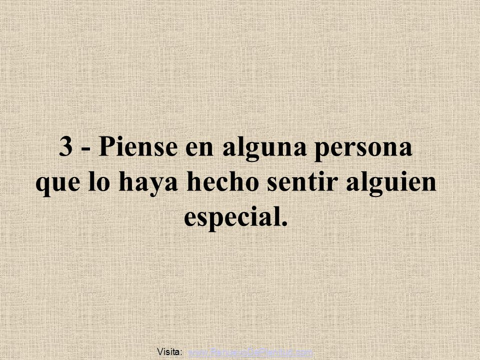 3 - Piense en alguna persona que lo haya hecho sentir alguien especial.